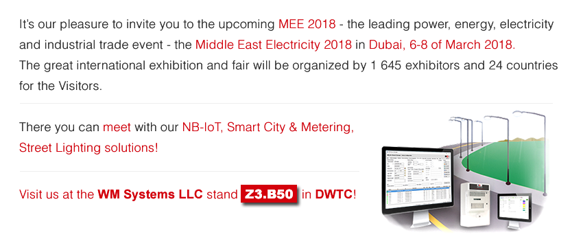 It is our pleasure to invite you to the upcoming MEE 2018 - the leading power, energy, electricity and industrial trade event - the MIDDLE EAST ELECTRICITY 2018 in Dubai, 6 - 8 March, 2018. There you can MEET with our NB-IoT, Smart City & Metering, Street Lighting solutions! Visit us at the WM Systems LLC stand << Z3.B50 >> in DWTC!