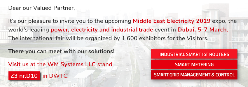 Dear our Valued Partner, It's our pleasure to invite you to the upcoming Middle East Electricity 2019 expo, the world's leading power, electricity and industrial trade even in Dubai, 5-7, March. There you can meet with our Solutions: Industrial Smart IoT Routers, Smart Metering, Smart Grid Management & Control.