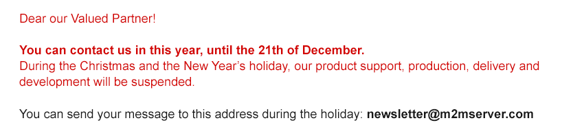 Dear our Valued Partner! You can contact us in this year, until the 21th of December. During the Christmas and the New Year's holiday, our support, production, delivery and development will be suspended. You can send your message to this address during the holiday: newsletter@m2mserver.com